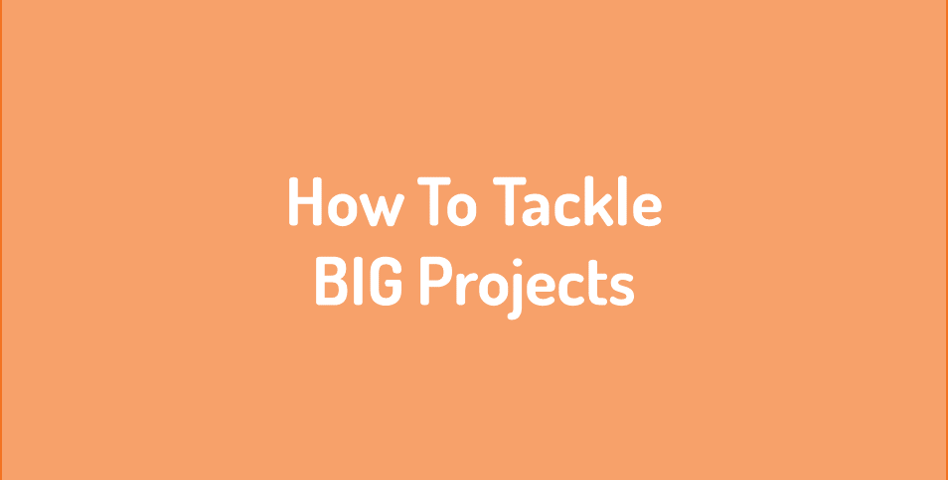 How to tackle BIG projects